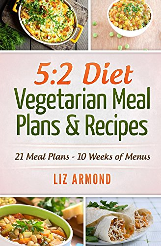 5:2 Diet Vegetarian Do to excess Plans & Recipes: 21 Days of Plans - Over 10 Weeks of Meals