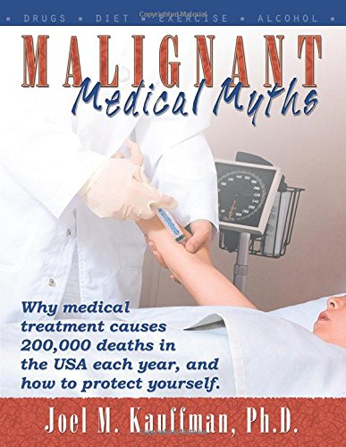 Malignant Medical Myths: Why MEdical Treatment Causes 200,000 Deaths in the USA each Year, and How to Protect Yourself PDF