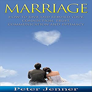 Marriage: How to Save and Rebuild Your Connection, Trust, Communication and Intimacy Audiobook