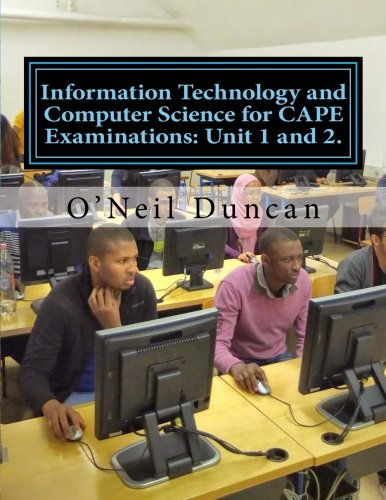 Information Technology and Computer Science for CAPE Examinations: Unit 1 and 2.: For CAPE and College Students