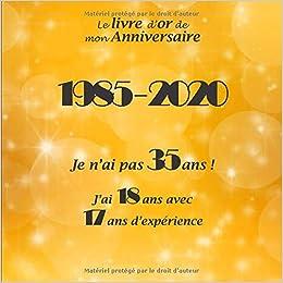 Amazon Fr Le Livre D Or De Mon Anniversaire 1985 2020 Je N Ai Pas 35 Ans J Ai 18 Ans Avec 17 Ans D Experience Joyeux Anniversaire 35 Ans 26 Pages Format Carre 21 59
