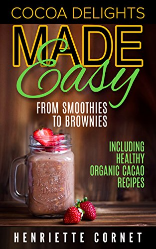 Cocoa Delights Made Easy - From Smoothies to Brownies: Including Healthy Organic Cacao Recipes