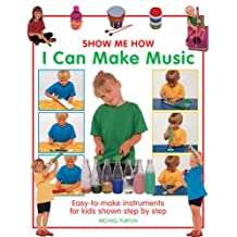 Show Me How: I Can Make Music: Easy-to-Make Instruments for Kids Shown Step by Step