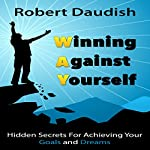 Winning Against Yourself: Hidden Secrets for Achieving Your Goals and Dreams | Robert Daudish