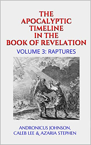 The Apocalyptic Timeline in the Book of Revelation: Volume 3: Raptures by [Johnson, Andronicus, Lee, Caleb, Stephen, Azaria]
