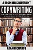 Copywriting: A Beginner s Blueprint: How To Write Amazing Copy That Compels Readers To Take Action Without Selling Your Soul (Copywriting, Technical Writing, ... For Beginners, Copywriting For The Web)