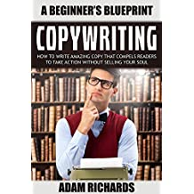 Copywriting: A Beginner's Blueprint: How To Write Amazing Copy That Compels Readers To Take Action Without Selling Your Soul (Copywriting, Technical Writing, ... For Beginners, Copywriting For The Web)