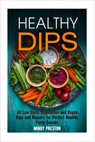 Healthy Dips: 40 Low Carb, Vegetarian and Vegan Dips and Dippers for Perfect Party Snacks Healthy Snacks