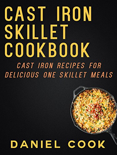 CAST IRON SKILLET COOKBOOK: Cast Iron Recipes For Delicious One Skillet Meals (Cast Iron Cookbooks and One Skillet Meals) by Daniel Cook