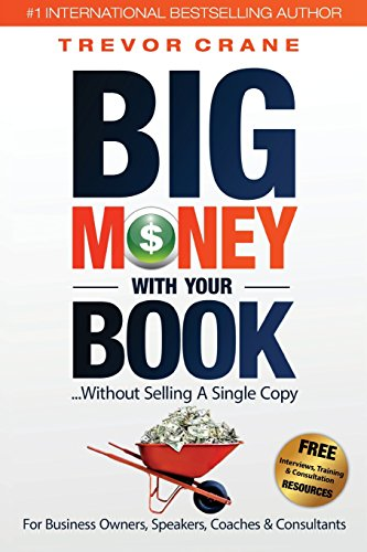 Big Money with Your Book: Without Selling a Single Copy: For Business Owners, Speakers, Coaches & Consultants (Your Book Is Your Most Powerful Marketing Tool)