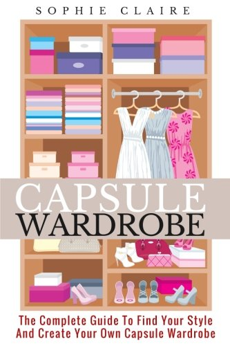 Capsule Wardrobe: The Complete Guide To Find Your Style And Create Your Own Capsule Wardrobe