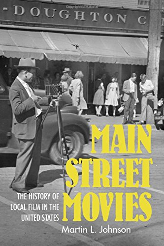 Main Street Movies: The History of Local Film in the United States (Cinema and the American Experience)