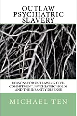 Outlaw Psychiatric Slavery (First Edition): Reasons for Outlawing Civil Commitment, Psychiatric Holds and the Insanity Defense Paperback