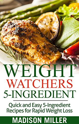 WEIGHT WATCHERS COOKBOOK: Weight Watchers 5-Ingredient: Quick and Easy 5-Ingredient Recipes for Rapid Weight Loss including SmartPointsTM (Weight Watchers SmartPointsTM Recipes ) by Madison Miller