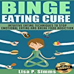 Binge Eating Cure: Intuitive Eating Techniques to Stop Emotional Eating and Break Food Addiction | Lisa P. Simms