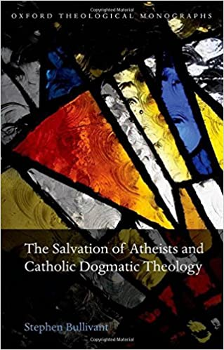 The Salvation of Atheists and Catholic Dogmatic Theology (Oxford Theological Monographs)