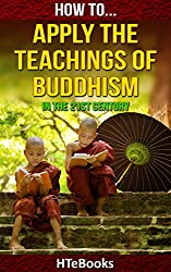 How To Apply The Teachings Of Buddhism In The 21st Century: Simple Buddhism Guide For The Modern Reader (How To eBooks Book 34) (English Edition)