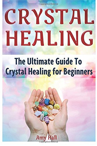 Crystal Healing: The Ultimate Guide To Crystal Healing for Beginners