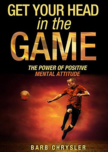 Get Your Head In The Game: The Power Of Positive Mental Attitude PDF