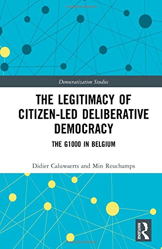 The Legitimacy of Citizen-led Deliberative Democracy: The G1000 in Belgium (Democratization Studies)