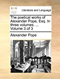The Poetical Works of Alexander Pope, Esq in Three, Alexander Pope, 1170551998