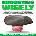 Budgeting Wisely: Create and Manage Your Budget, Spend Less, Save More, Have Less Stress and More Freedom | Jonathan Meeking