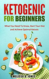 Ketogenic for Beginners: What You Need To Know, Start Your Diet and Achieve Optimal Ketosis (Ketogenic Diet for Beginners, Ketogenic, Ketogenic Cookbook, Recipes, Weight Loss, Low Carb, Diet Book)