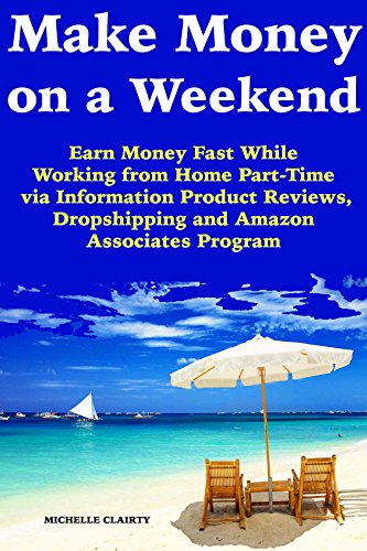 Make Money on a Weekend: Earn Money Fast While Working from Home Part-Time via Information Product Reviews, Dropshipping and Amazon Associates Program