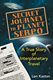 Secret Journey to Planet Serpo: A True Story of