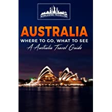 Australia: Where To Go, What To See - A Australia Travel Guide