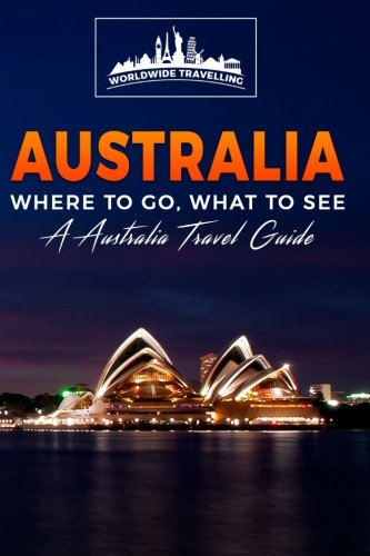 Australia: Where To Go, What To See - A Australia Travel Guide (Australia,Sydney,Melbourne,Brisbane,Perth,Adelaide,Canberra) (Volume 1)