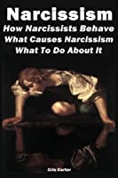 Narcissism: How Narcissists Behave. What Causes Narcissism And What To Do About It