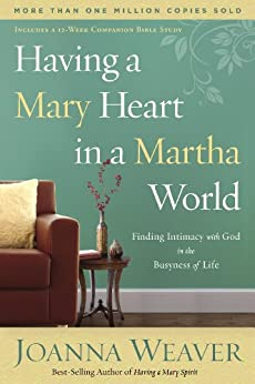 Having a Mary Heart in a Martha World: Finding Intimacy with God in the Busyness of Life by [Weaver, Joanna]