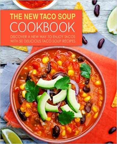 The New Taco Soup Cookbook: Discover a New Way to Enjoy Tacos with 50 Delicious Taco Soup Recipes