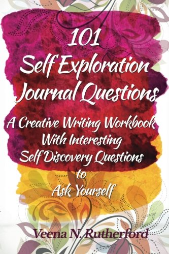 101 Self Exploration Journal Questions: A Creative Writing Workbook With Interesting Self Discovery Questions to Ask Yourself