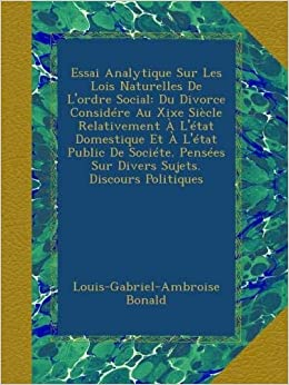 Essai analytique sur les lois naturelles de l'ordre social: Du divorce ...