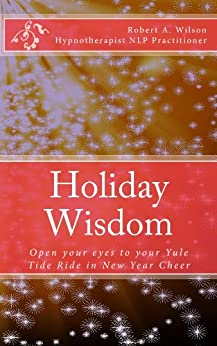 Holiday Wisdom Open your eyes to your Yule Tide Ride in New Year Cheer by [Wilson, Robert]