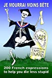 img - for Je mourrai moins bete: 200 French expressions to help you die less stupid book / textbook / text book