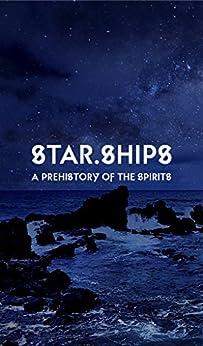 Star.Ships: A Prehistory of the Spirits by [White, Gordon]