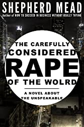 The Carefully Considered Rape of the World: A Novel About the Unspeakable