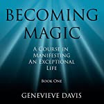 Becoming Magic: A Course in Manifesting an Exceptional Life, Book 1 | Genevieve Davis