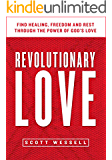 Revolutionary Love: Find Healing, Freedom, And Rest Through The Power Of God's Love (Christian Self Help Devotional Book 1)