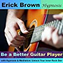 Be a Better Guitar Player with Hypnosis & Meditation: Unlock Your Inner Rock Star Audiobook by Erick Brown Narrated by Erick Brown