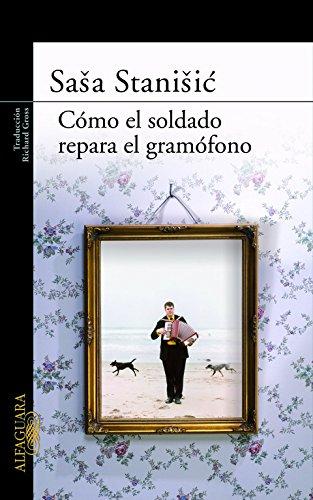 Cómo el soldado repara el gramófono (LITERATURAS) Tapa dura – 14 may 2008 Sasa Stanisic ALFAGUARA 8420473812 FICTION / General