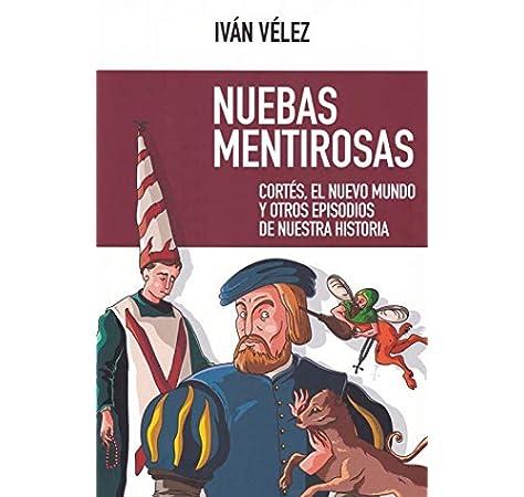 Nuebas Mentirosas: Cortés, el Nuevo Mundo y otros episodios de nuestra historia: 56 NUEVO ENSAYO: Amazon.es: Vélez Cipriano, Ismael Iván, Rubio Donzé, Javier, Academia Play, Díaz Villanueva, Fernado: Libros