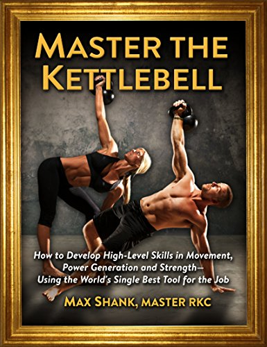 Master The Kettlebell: How To Develop High-Level Skills In Movement, Power Generation And Strength--Using The World's Single Best Tool For The Job
