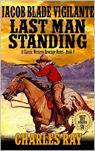 Jacob Blade: Vigilante: The Last Man Standing: From Outlaws To High Plains Riders of the West: A Classic Western Revenge Novel (The Jacob Blade: Vigilante Western Adventure Series Book 8) ()