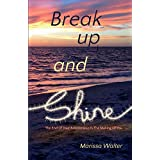 Break Up and Shine: The End Of Your Relationship Is the Making Of You