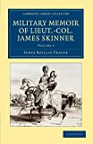 Military Memoir of Lieut. -Col. James Skinner, C. B. Vol. 1 : For Many Years a Distinguished Officer Commanding a Corps of Irregular Cavalry in the Service of the H. E. I. C., Fraser, James Baillie, 1108046665