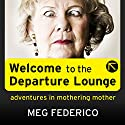 Welcome to the Departure Lounge: Adventures in Mothering Mother Audiobook by Meg Federico Narrated by Tamara Marston